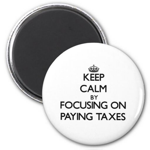 Keep Calm by focusing on Paying Taxes Refrigerator Magnet