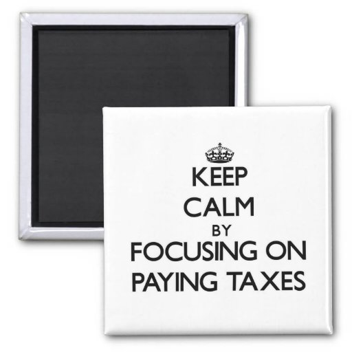 Keep Calm by focusing on Paying Taxes Fridge Magnet