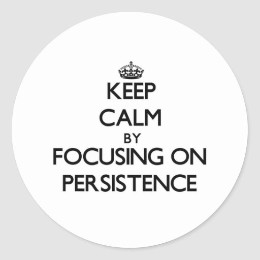 Keep Calm by focusing on Persistence Stickers