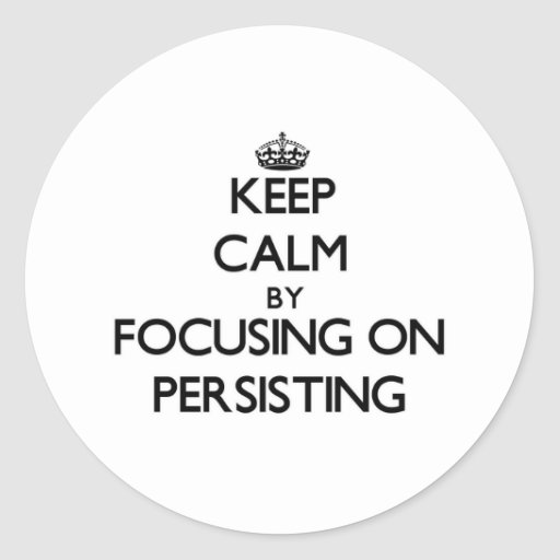 Keep Calm by focusing on Persisting Round Sticker
