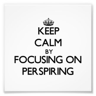 Keep Calm by focusing on Perspiring Photo Art