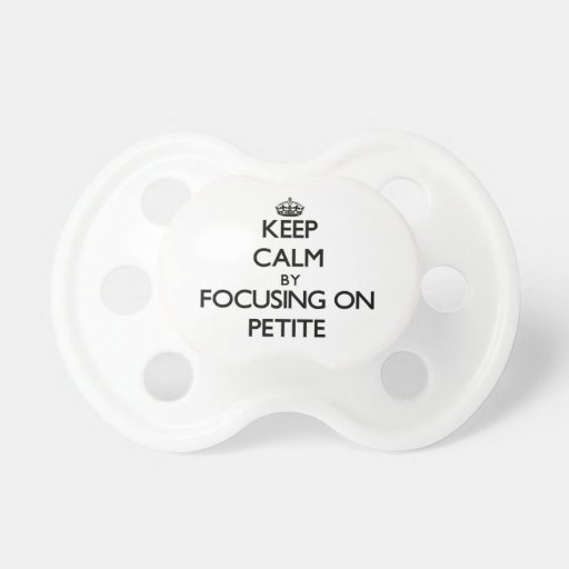 Keep Calm by focusing on Petite Pacifiers