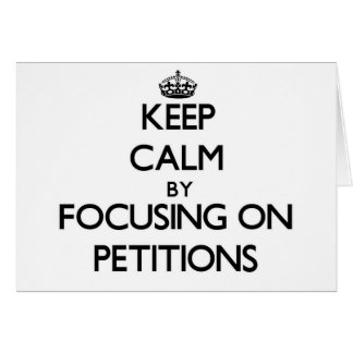 Keep Calm by focusing on Petitions Greeting Card