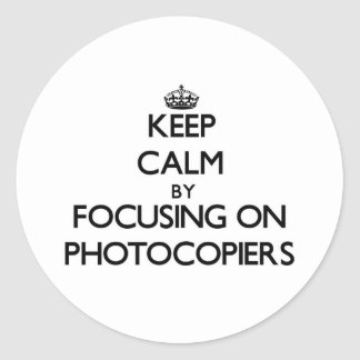 Keep Calm by focusing on Photocopiers Classic Round Sticker