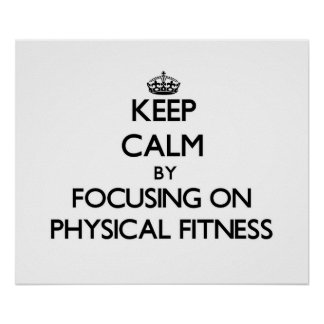 Keep Calm by focusing on Physical Fitness Poster