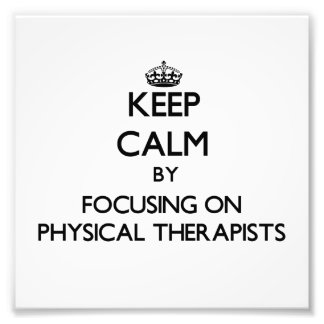 Keep Calm by focusing on Physical Therapists Photo Art
