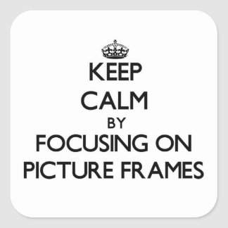 Keep Calm by focusing on Picture Frames Square Sticker