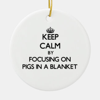 Keep Calm by focusing on Pigs In A Blanket Ornaments