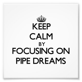 Keep Calm by focusing on Pipe Dreams Photo