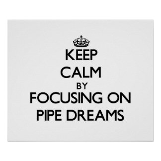 Keep Calm by focusing on Pipe Dreams Poster