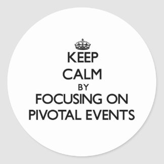 Keep Calm by focusing on Pivotal Events Round Stickers
