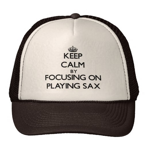 Keep Calm by focusing on Playing Sax Trucker Hats