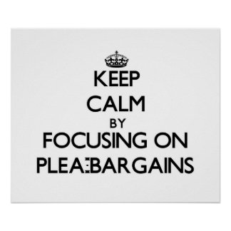 Keep Calm by focusing on Plea-Bargains Posters