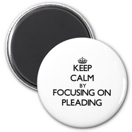 Keep Calm by focusing on Pleading Refrigerator Magnets
