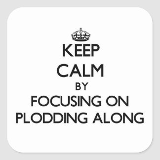 Keep Calm by focusing on Plodding Along Square Sticker