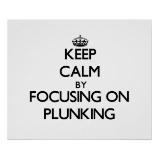 Keep Calm by focusing on Plunking Poster