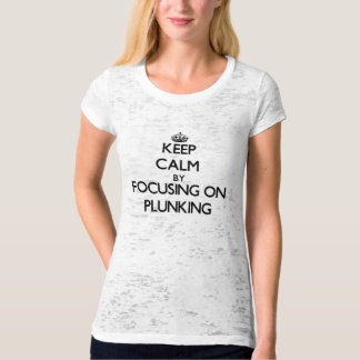 Keep Calm by focusing on Plunking Tshirts