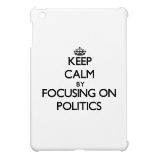 Keep calm by focusing on Politics iPad Mini Cases