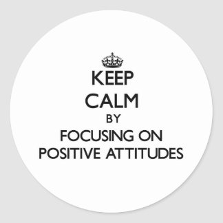 Keep Calm by focusing on Positive Attitudes Round Sticker