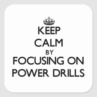 Keep Calm by focusing on Power Drills Square Sticker