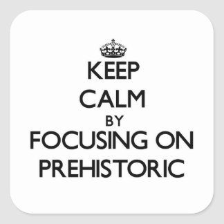 Keep Calm by focusing on Prehistoric Square Sticker