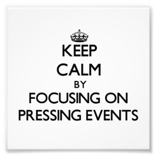 Keep Calm by focusing on Pressing Events Photo Art