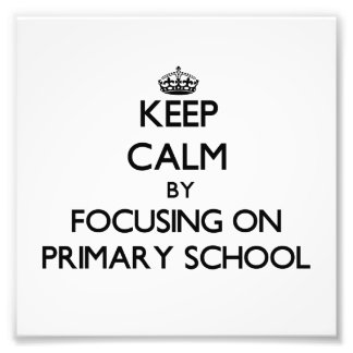 Keep Calm by focusing on Primary School Photographic Print