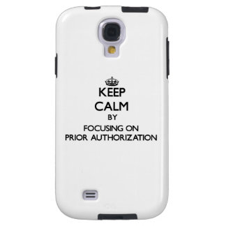 Keep Calm by focusing on Prior Authorization Galaxy S4 Case