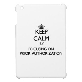 Keep Calm by focusing on Prior Authorization iPad Mini Cases