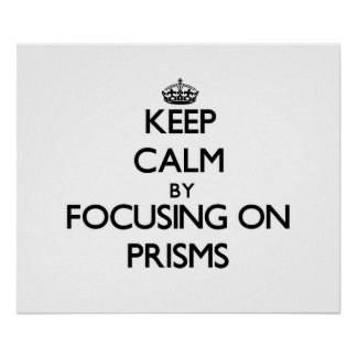 Keep Calm by focusing on Prisms Posters