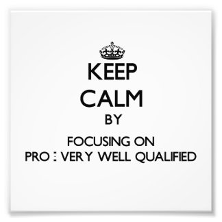Keep Calm by focusing on Pro - Very Well Qualified Photographic Print
