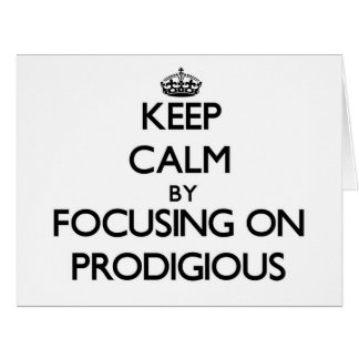 Keep Calm by focusing on Prodigious Cards