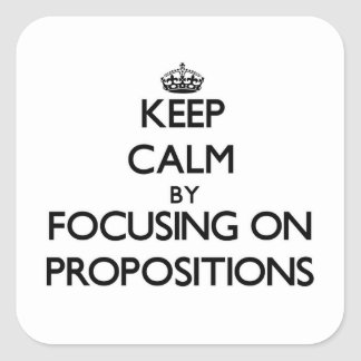 Keep Calm by focusing on Propositions Square Sticker