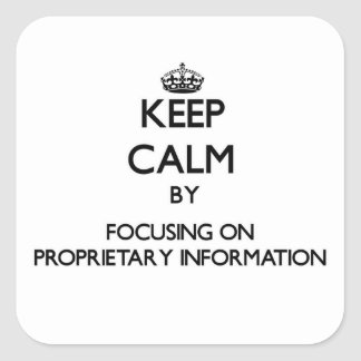 Keep Calm by focusing on Proprietary Information Square Stickers