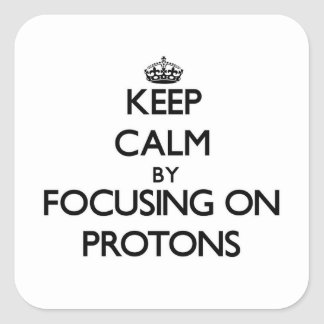 Keep Calm by focusing on Protons Square Stickers