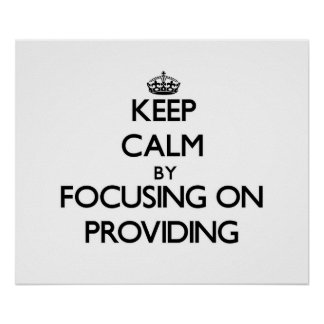 Keep Calm by focusing on Providing Poster