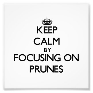 Keep Calm by focusing on Prunes Photograph