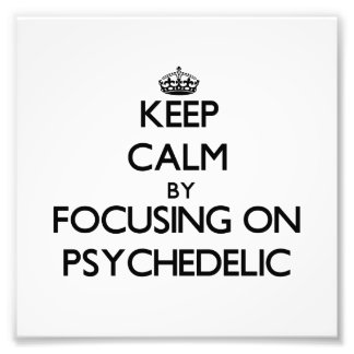 Keep Calm by focusing on Psychedelic Photograph