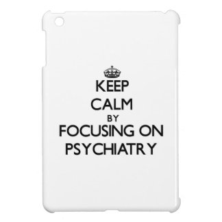 Keep calm by focusing on Psychiatry Case For The iPad Mini