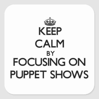 Keep Calm by focusing on Puppet Shows Square Sticker