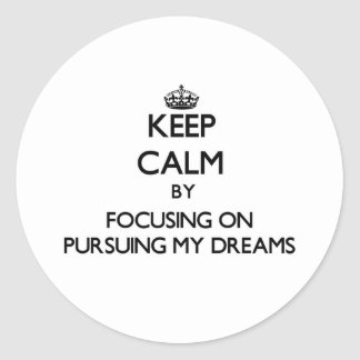 Keep Calm by focusing on Pursuing My Dreams Round Stickers