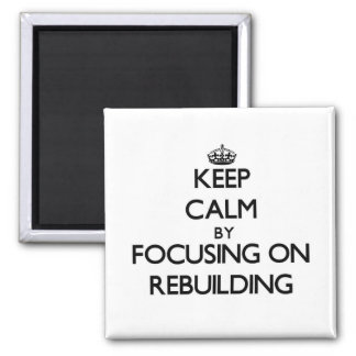 Keep Calm by focusing on Rebuilding Refrigerator Magnet