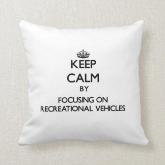 Keep Calm by focusing on Recreational Vehicles Throw Pillow