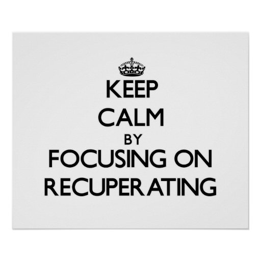Keep Calm by focusing on Recuperating Poster