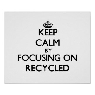 Keep Calm by focusing on Recycled Poster