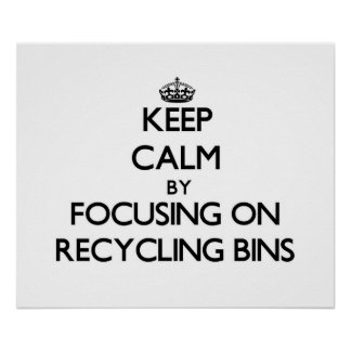 Keep Calm by focusing on Recycling Bins Poster