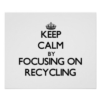 Keep Calm by focusing on Recycling Poster