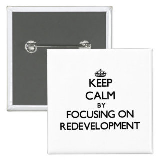 Keep Calm by focusing on Redevelopment Pinback Button