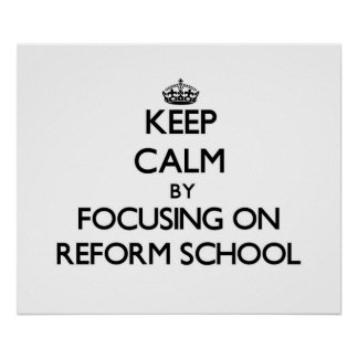 Keep Calm by focusing on Reform School Posters
