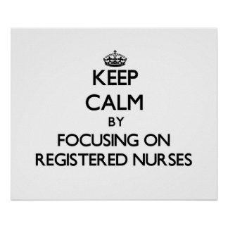 Keep Calm by focusing on Registered Nurses Posters